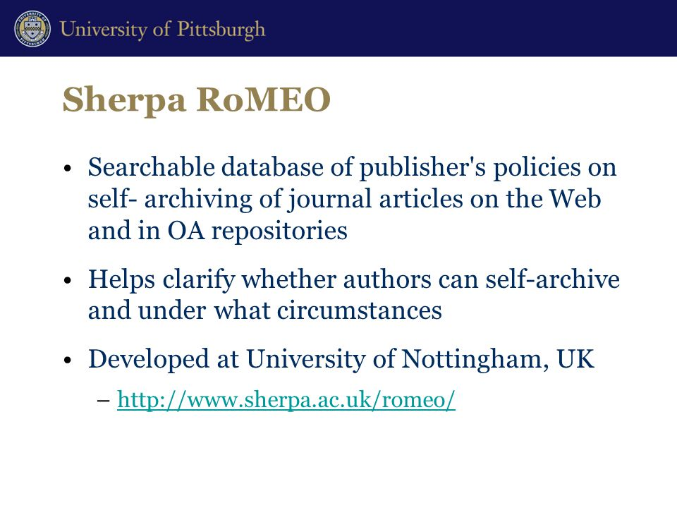 Sherpa RoMEO Searchable database of publisher s policies on self- archiving of journal articles on the Web and in OA repositories Helps clarify whether authors can self-archive and under what circumstances Developed at University of Nottingham, UK –http://www.sherpa.ac.uk/romeo/http://www.sherpa.ac.uk/romeo/