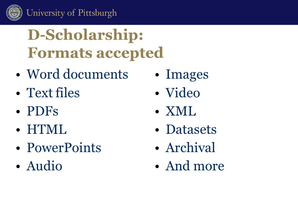 D-Scholarship: Formats accepted Word documents Text files PDFs HTML PowerPoints Audio Images Video XML Datasets Archival And more