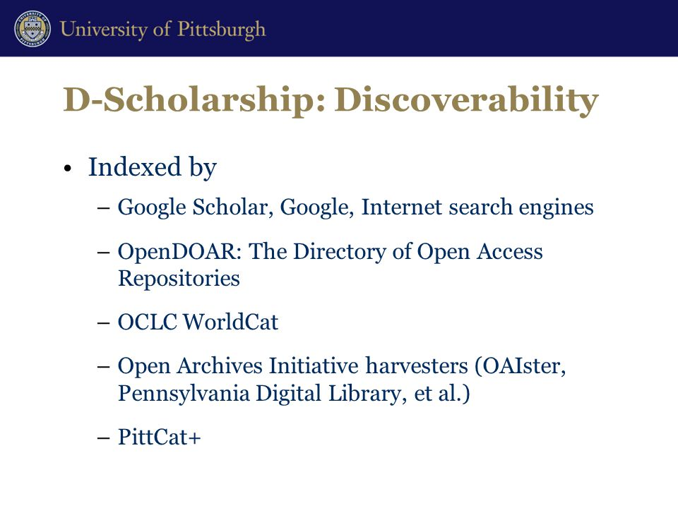D-Scholarship: Discoverability Indexed by –Google Scholar, Google, Internet search engines –OpenDOAR: The Directory of Open Access Repositories –OCLC WorldCat –Open Archives Initiative harvesters (OAIster, Pennsylvania Digital Library, et al.) –PittCat+