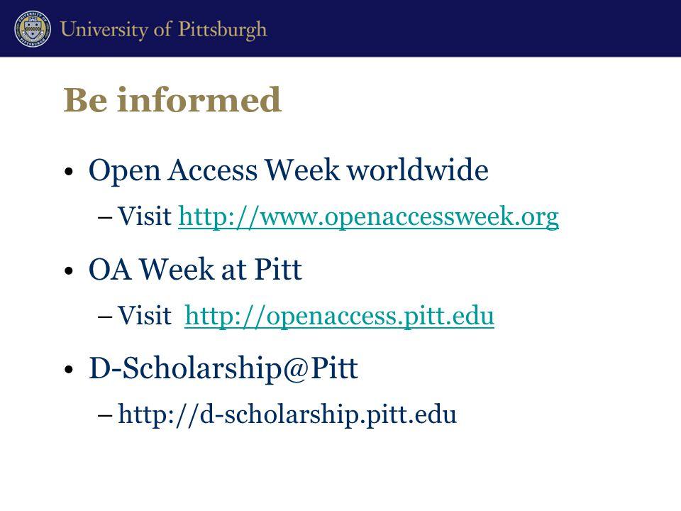 Be informed Open Access Week worldwide –Visit http://www.openaccessweek.orghttp://www.openaccessweek.org OA Week at Pitt –Visit http://openaccess.pitt.eduhttp://openaccess.pitt.edu D-Scholarship@Pitt –http://d-scholarship.pitt.edu
