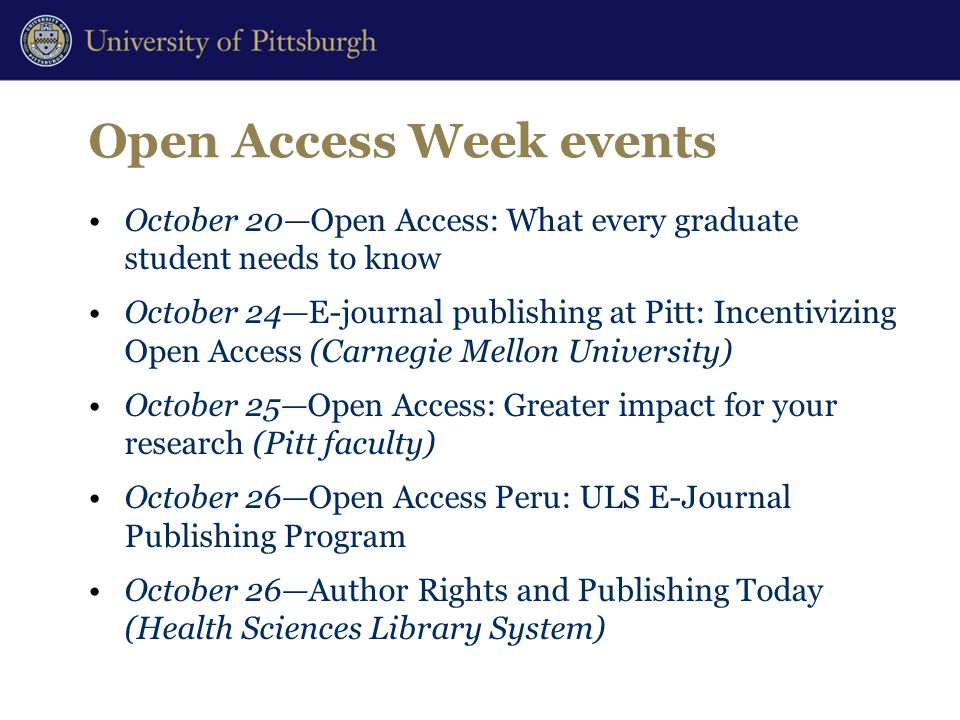 Open Access Week events October 20—Open Access: What every graduate student needs to know October 24—E-journal publishing at Pitt: Incentivizing Open Access (Carnegie Mellon University) October 25—Open Access: Greater impact for your research (Pitt faculty) October 26—Open Access Peru: ULS E-Journal Publishing Program October 26—Author Rights and Publishing Today (Health Sciences Library System)