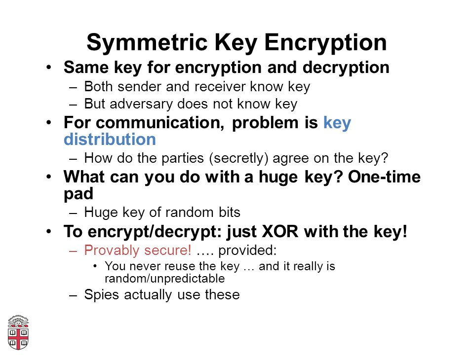 Symmetric Key Encryption Same key for encryption and decryption –Both sender and receiver know key –But adversary does not know key For communication,