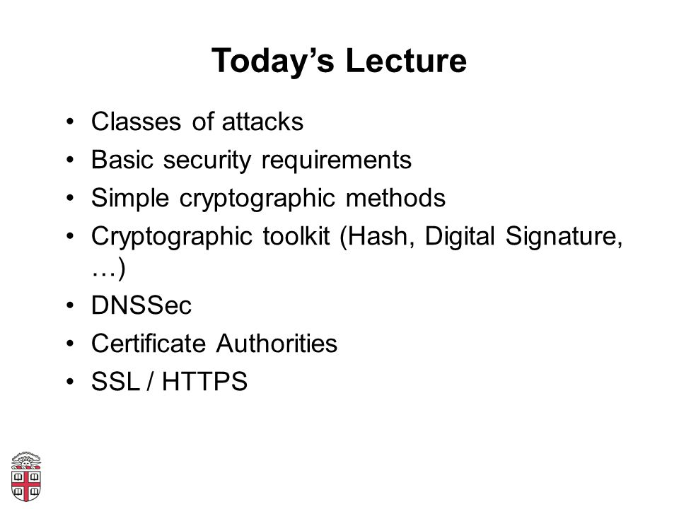 Today's Lecture Classes of attacks Basic security requirements Simple cryptographic methods Cryptographic toolkit (Hash, Digital Signature, …) DNSSec Certificate Authorities SSL / HTTPS