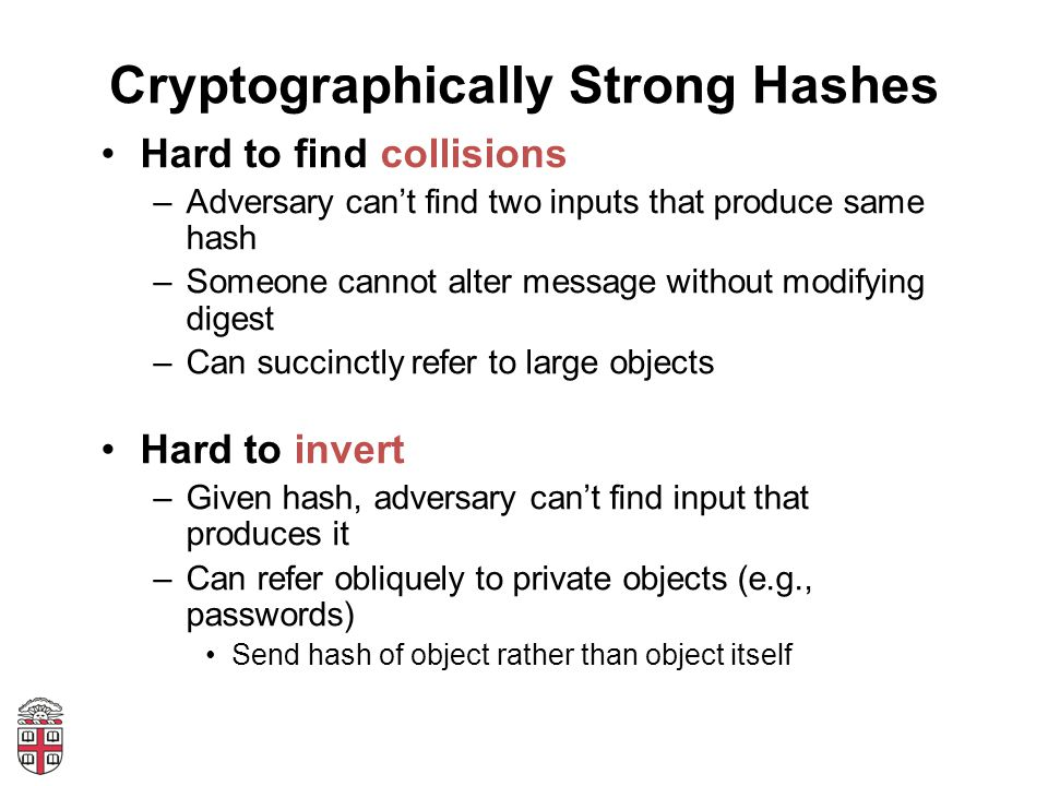 Cryptographically Strong Hashes Hard to find collisions –Adversary can't find two inputs that produce same hash –Someone cannot alter message without modifying digest –Can succinctly refer to large objects Hard to invert –Given hash, adversary can't find input that produces it –Can refer obliquely to private objects (e.g., passwords) Send hash of object rather than object itself