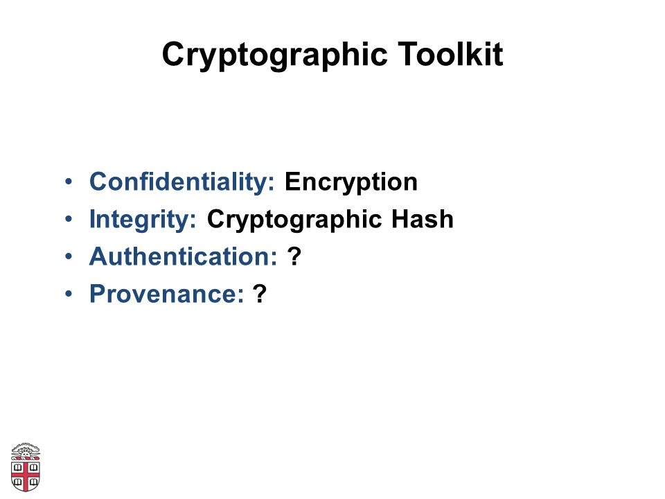 Cryptographic Toolkit Confidentiality: Encryption Integrity: Cryptographic Hash Authentication: .