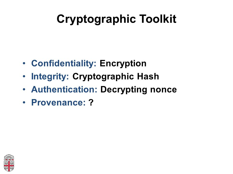 Cryptographic Toolkit Confidentiality: Encryption Integrity: Cryptographic Hash Authentication: Decrypting nonce Provenance: