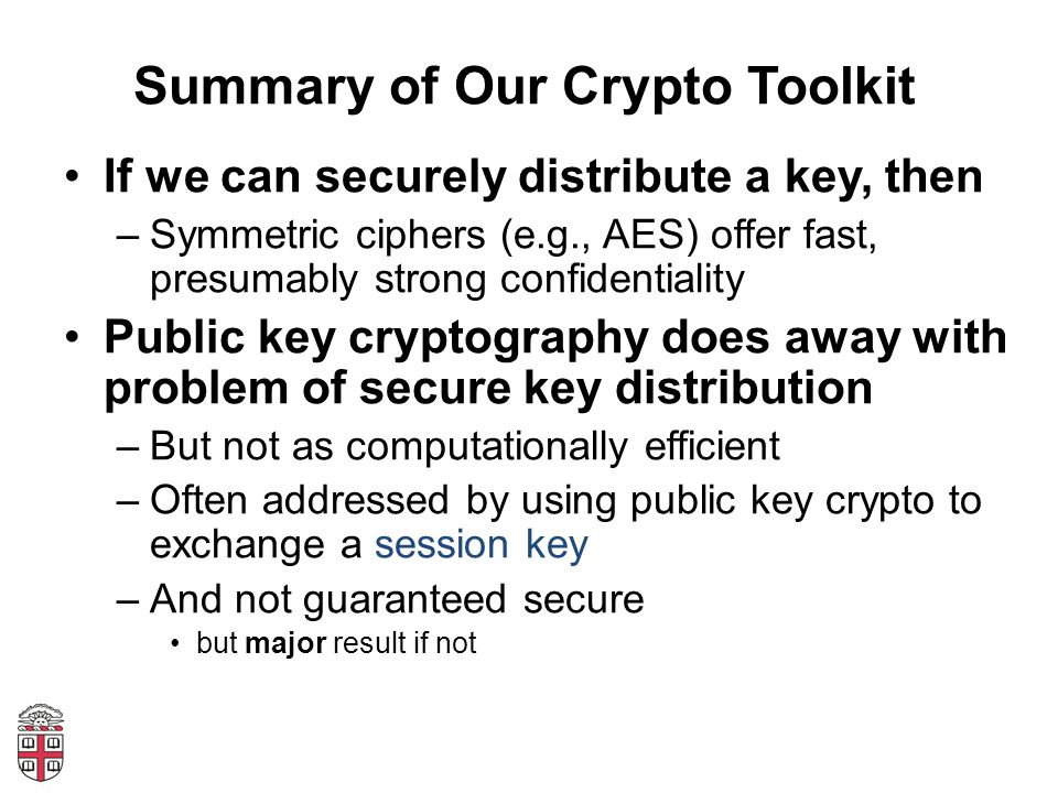 Summary of Our Crypto Toolkit If we can securely distribute a key, then –Symmetric ciphers (e.g., AES) offer fast, presumably strong confidentiality Public key cryptography does away with problem of secure key distribution –But not as computationally efficient –Often addressed by using public key crypto to exchange a session key –And not guaranteed secure but major result if not