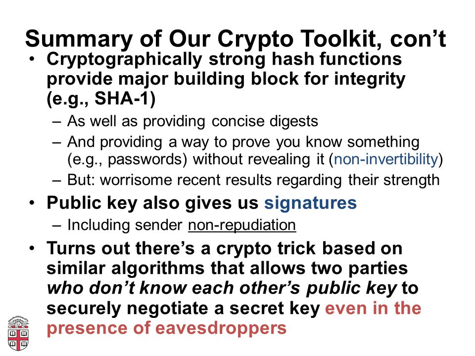 Summary of Our Crypto Toolkit, con't Cryptographically strong hash functions provide major building block for integrity (e.g., SHA-1) –As well as providing concise digests –And providing a way to prove you know something (e.g., passwords) without revealing it (non-invertibility) –But: worrisome recent results regarding their strength Public key also gives us signatures –Including sender non-repudiation Turns out there's a crypto trick based on similar algorithms that allows two parties who don't know each other's public key to securely negotiate a secret key even in the presence of eavesdroppers