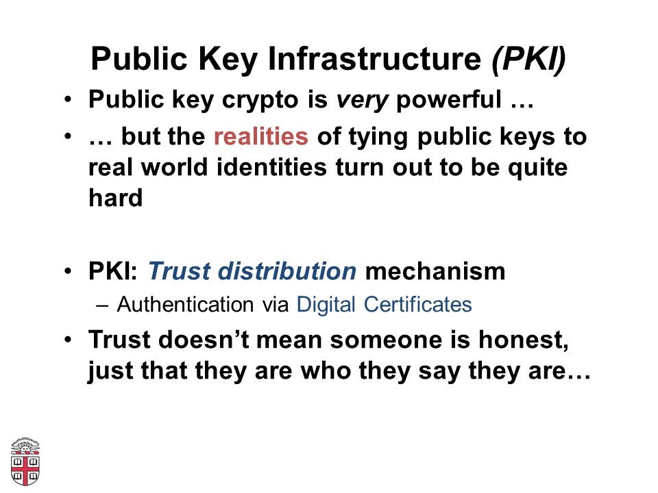Public Key Infrastructure (PKI) Public key crypto is very powerful … … but the realities of tying public keys to real world identities turn out to be quite hard PKI: Trust distribution mechanism –Authentication via Digital Certificates Trust doesn't mean someone is honest, just that they are who they say they are…
