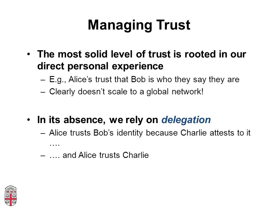 Managing Trust The most solid level of trust is rooted in our direct personal experience –E.g., Alice's trust that Bob is who they say they are –Clear