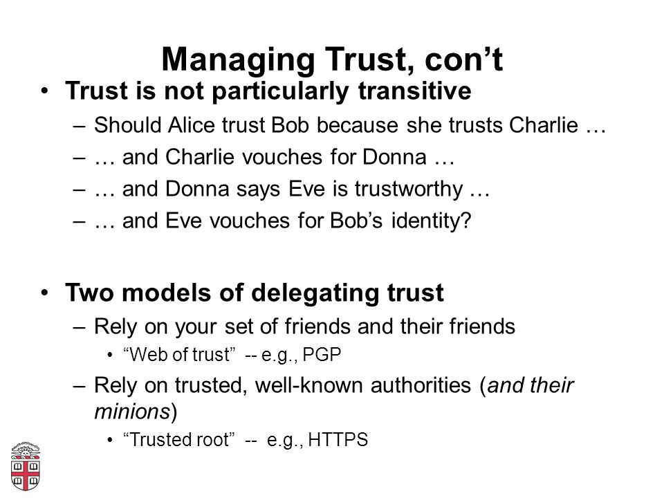 Managing Trust, con't Trust is not particularly transitive –Should Alice trust Bob because she trusts Charlie … –… and Charlie vouches for Donna … –… and Donna says Eve is trustworthy … –… and Eve vouches for Bob's identity.