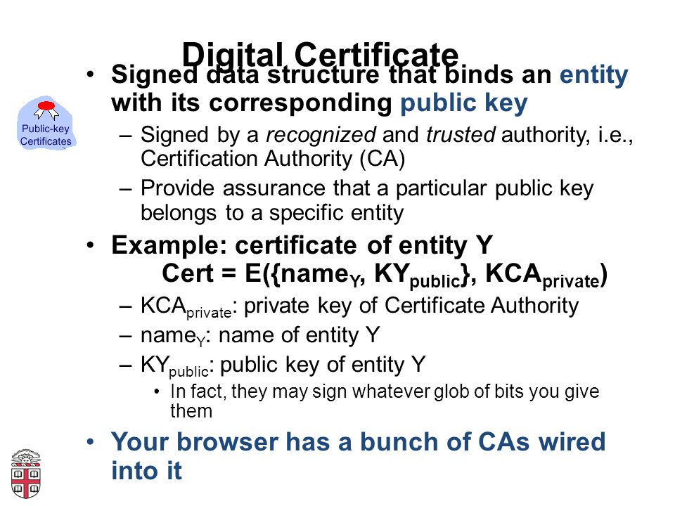 Digital Certificate Signed data structure that binds an entity with its corresponding public key –Signed by a recognized and trusted authority, i.e., Certification Authority (CA) –Provide assurance that a particular public key belongs to a specific entity Example: certificate of entity Y Cert = E({name Y, KY public }, KCA private ) –KCA private : private key of Certificate Authority –name Y : name of entity Y –KY public : public key of entity Y In fact, they may sign whatever glob of bits you give them Your browser has a bunch of CAs wired into it