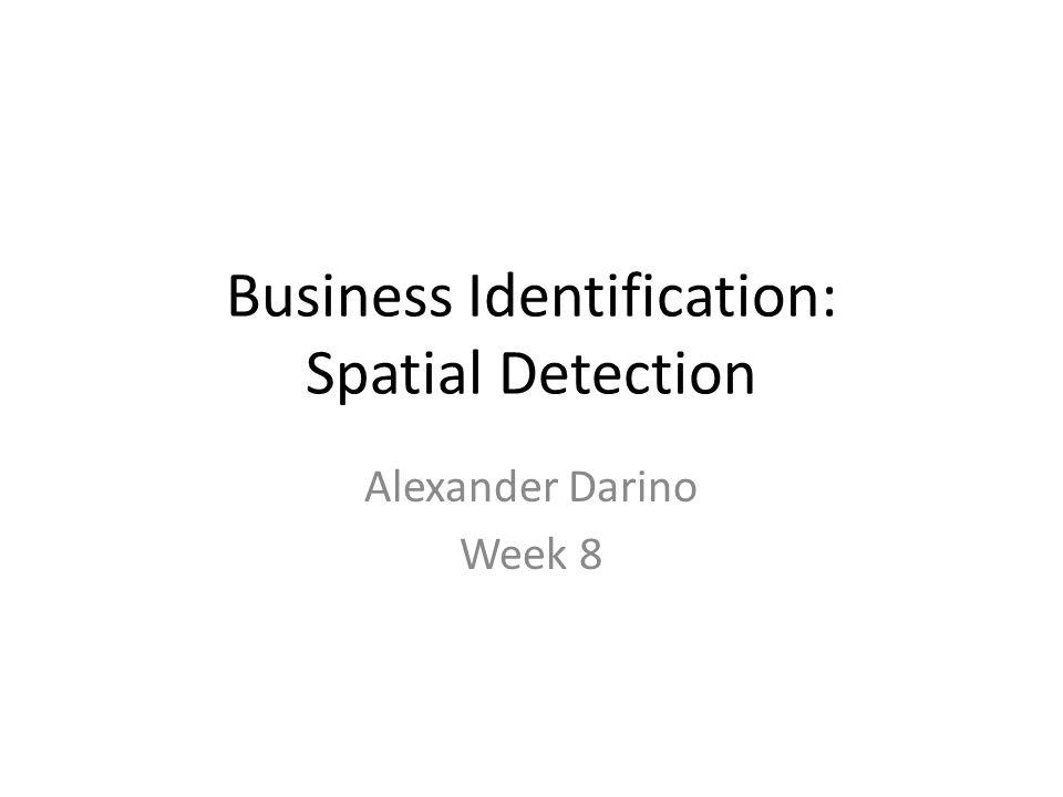 Business Identification: Spatial Detection Alexander Darino Week 8