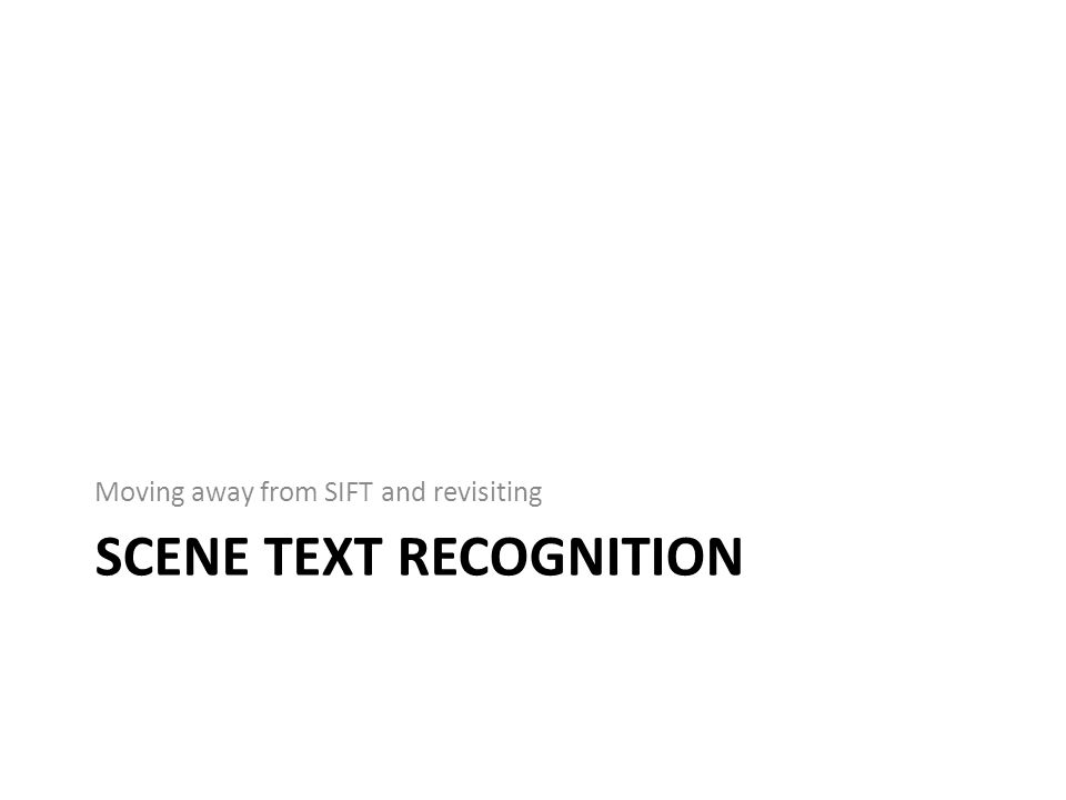 SCENE TEXT RECOGNITION Moving away from SIFT and revisiting