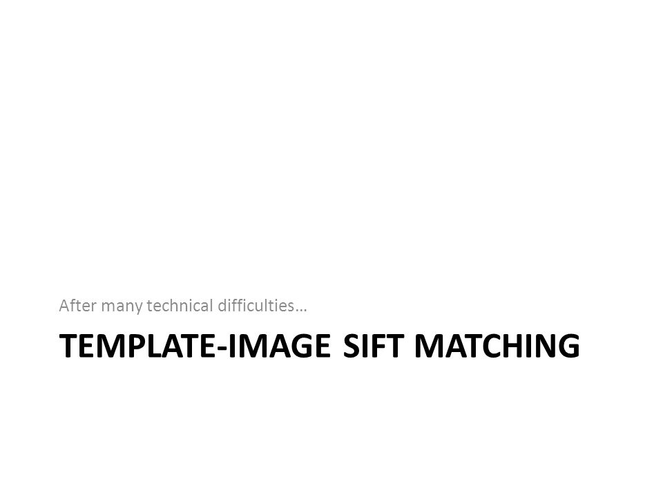 TEMPLATE-IMAGE SIFT MATCHING After many technical difficulties…