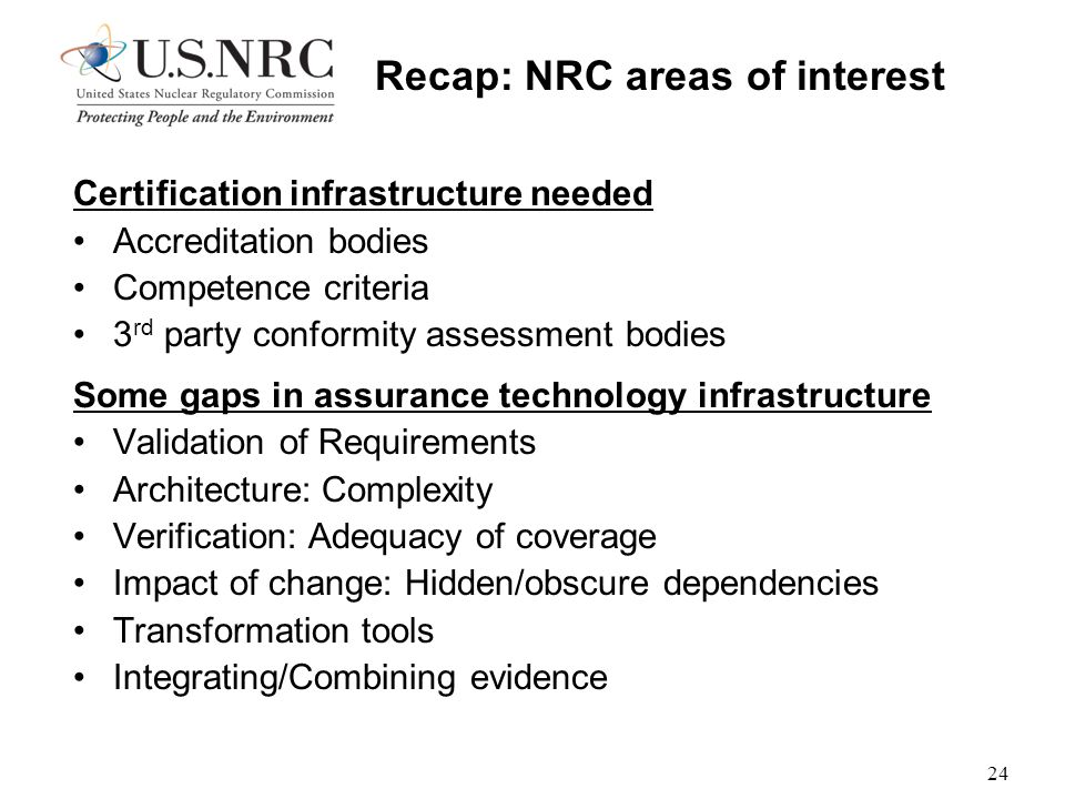 24 Recap: NRC areas of interest Certification infrastructure needed Accreditation bodies Competence criteria 3 rd party conformity assessment bodies Some gaps in assurance technology infrastructure Validation of Requirements Architecture: Complexity Verification: Adequacy of coverage Impact of change: Hidden/obscure dependencies Transformation tools Integrating/Combining evidence