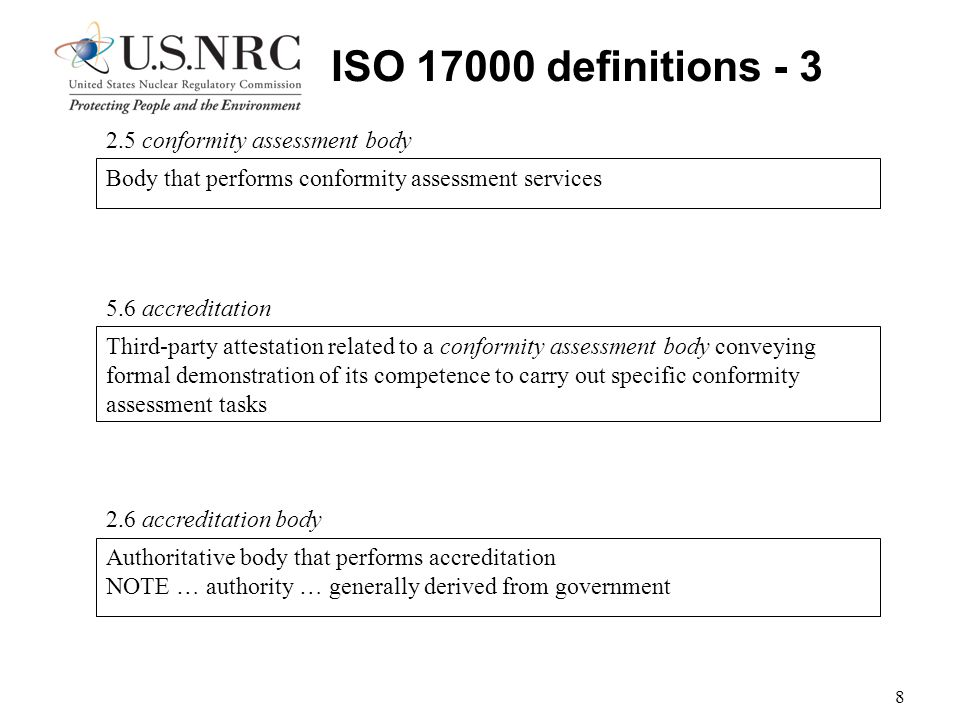8 ISO 17000 definitions - 3 Third-party attestation related to a conformity assessment body conveying formal demonstration of its competence to carry out specific conformity assessment tasks 5.6 accreditation Body that performs conformity assessment services 2.5 conformity assessment body Authoritative body that performs accreditation NOTE … authority … generally derived from government 2.6 accreditation body