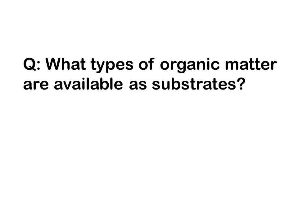 Q: What types of organic matter are available as substrates?