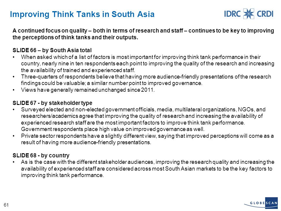 61 Improving Think Tanks in South Asia A continued focus on quality – both in terms of research and staff – continues to be key to improving the perceptions of think tanks and their outputs.
