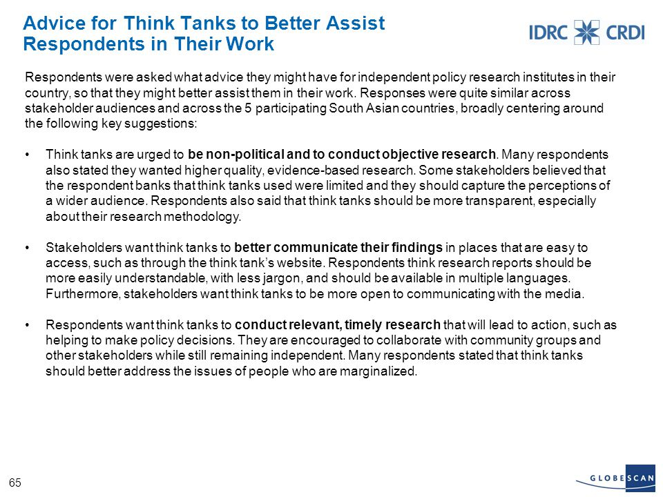 65 Advice for Think Tanks to Better Assist Respondents in Their Work Respondents were asked what advice they might have for independent policy research institutes in their country, so that they might better assist them in their work.
