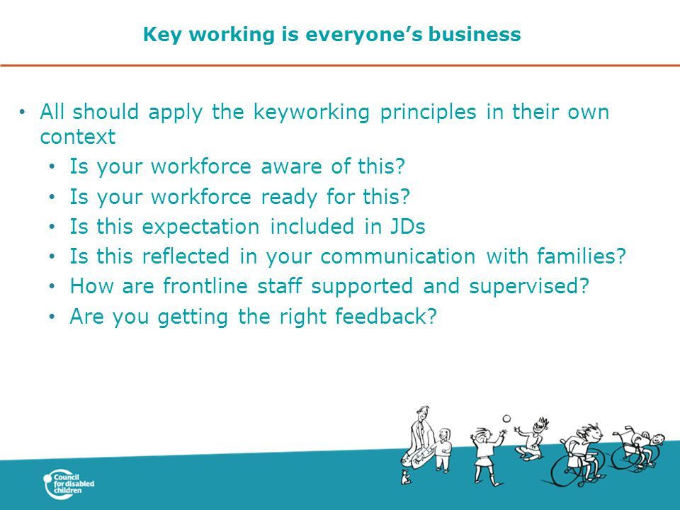 Key working is everyone's business All should apply the keyworking principles in their own context Is your workforce aware of this.