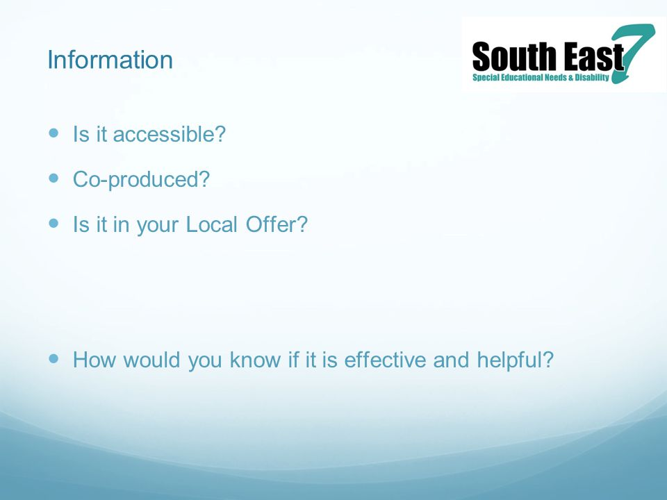 Information Is it accessible? Co-produced? Is it in your Local Offer? How would you know if it is effective and helpful?