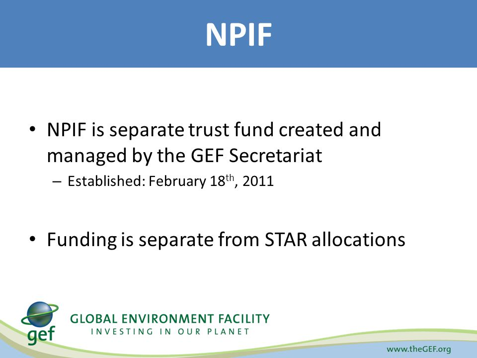 NPIF is separate trust fund created and managed by the GEF Secretariat – Established: February 18 th, 2011 Funding is separate from STAR allocations NPIF