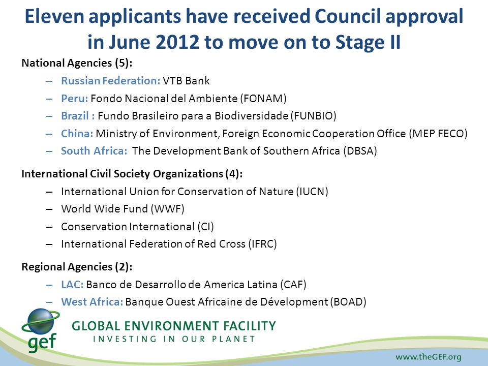 Eleven applicants have received Council approval in June 2012 to move on to Stage II National Agencies (5): – Russian Federation: VTB Bank – Peru: Fondo Nacional del Ambiente (FONAM) – Brazil : Fundo Brasileiro para a Biodiversidade (FUNBIO) – China: Ministry of Environment, Foreign Economic Cooperation Office (MEP FECO) – South Africa: The Development Bank of Southern Africa (DBSA) International Civil Society Organizations (4): – International Union for Conservation of Nature (IUCN) – World Wide Fund (WWF) – Conservation International (CI) – International Federation of Red Cross (IFRC) Regional Agencies (2): – LAC: Banco de Desarrollo de America Latina (CAF) – West Africa: Banque Ouest Africaine de Dévelopment (BOAD)