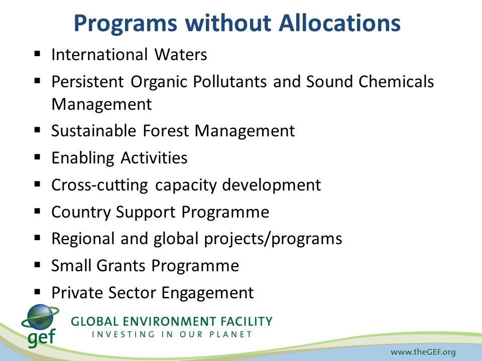 Programs without Allocations  International Waters  Persistent Organic Pollutants and Sound Chemicals Management  Sustainable Forest Management  Enabling Activities  Cross-cutting capacity development  Country Support Programme  Regional and global projects/programs  Small Grants Programme  Private Sector Engagement