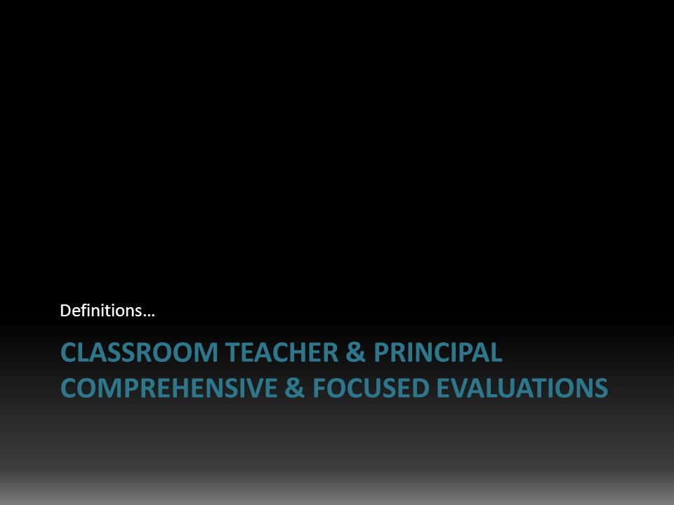 CLASSROOM TEACHER & PRINCIPAL COMPREHENSIVE & FOCUSED EVALUATIONS Definitions…