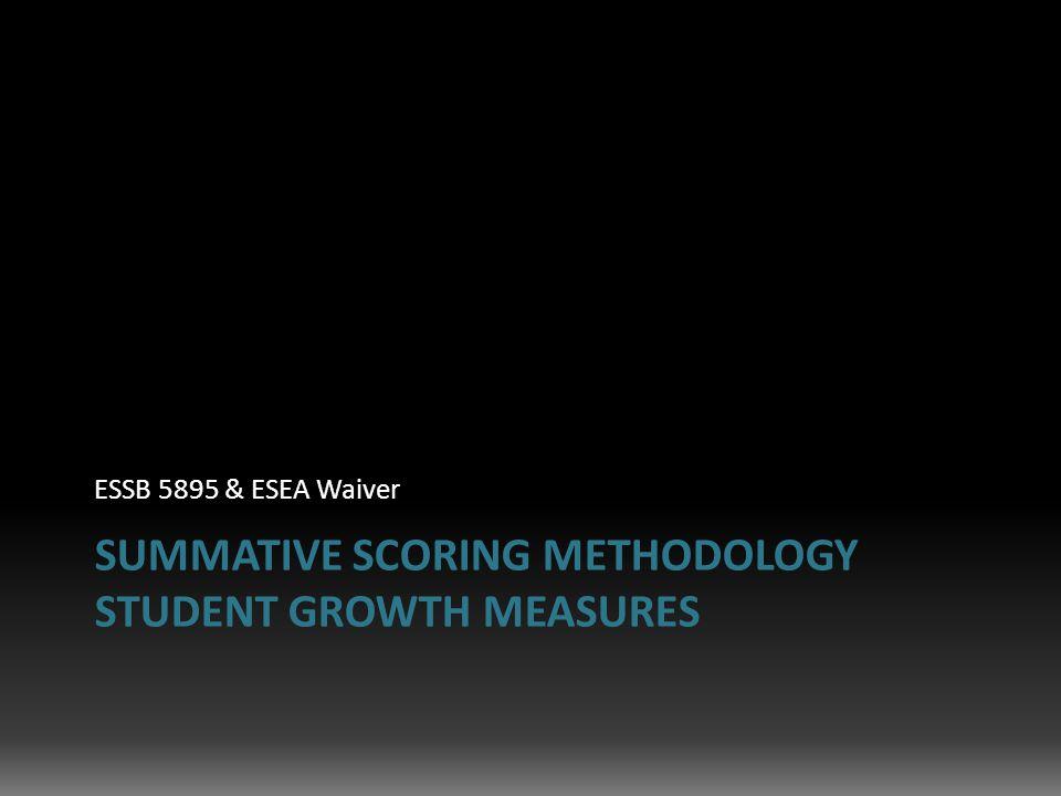 SUMMATIVE SCORING METHODOLOGY STUDENT GROWTH MEASURES ESSB 5895 & ESEA Waiver