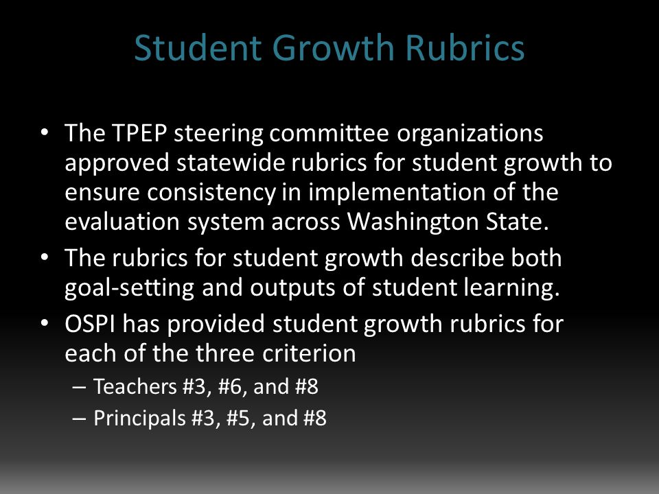 Student Growth Rubrics The TPEP steering committee organizations approved statewide rubrics for student growth to ensure consistency in implementation of the evaluation system across Washington State.