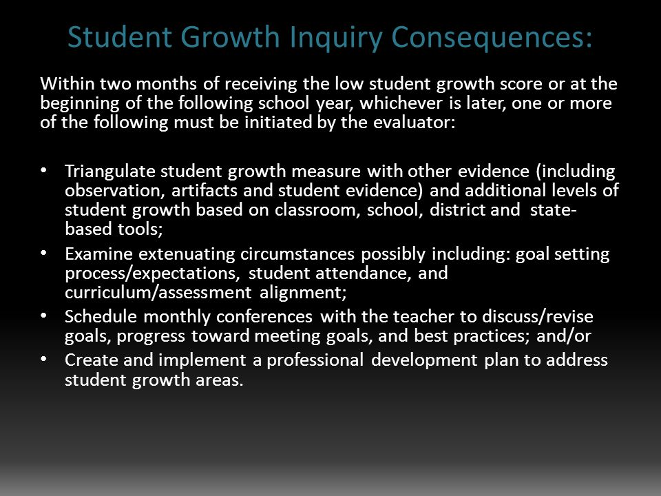 Student Growth Inquiry Consequences: Within two months of receiving the low student growth score or at the beginning of the following school year, whichever is later, one or more of the following must be initiated by the evaluator: Triangulate student growth measure with other evidence (including observation, artifacts and student evidence) and additional levels of student growth based on classroom, school, district and state- based tools; Examine extenuating circumstances possibly including: goal setting process/expectations, student attendance, and curriculum/assessment alignment; Schedule monthly conferences with the teacher to discuss/revise goals, progress toward meeting goals, and best practices; and/or Create and implement a professional development plan to address student growth areas.