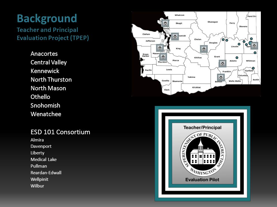 Background Teacher and Principal Evaluation Project (TPEP) Anacortes Central Valley Kennewick North Thurston North Mason Othello Snohomish Wenatchee ESD 101 Consortium Almira Davenport Liberty Medical Lake Pullman Reardan-Edwall Wellpinit Wilbur