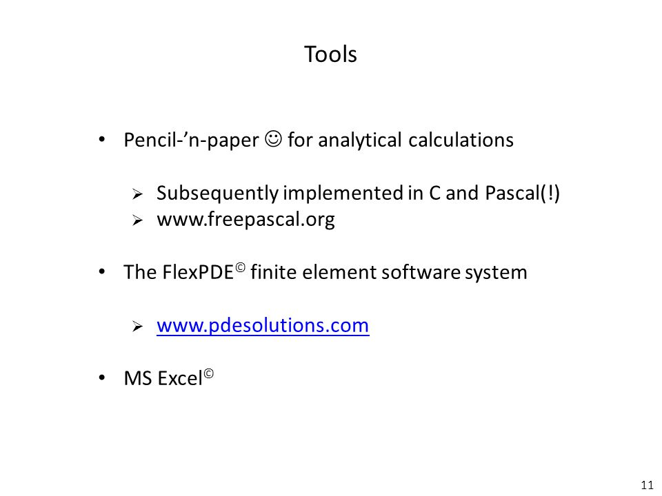 11 Tools Pencil-'n-paper for analytical calculations  Subsequently implemented in C and Pascal(!)  www.freepascal.org The FlexPDE © finite element software system  www.pdesolutions.com www.pdesolutions.com MS Excel ©
