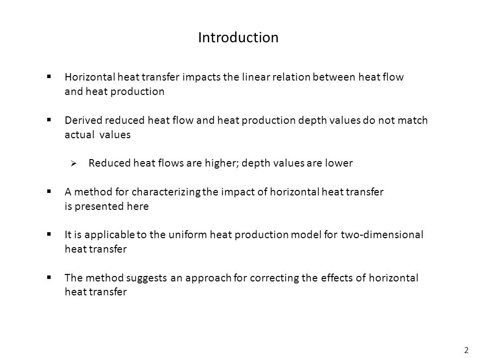 2  Horizontal heat transfer impacts the linear relation between heat flow and heat production  Derived reduced heat flow and heat production depth values do not match actual values  Reduced heat flows are higher; depth values are lower  A method for characterizing the impact of horizontal heat transfer is presented here  It is applicable to the uniform heat production model for two-dimensional heat transfer  The method suggests an approach for correcting the effects of horizontal heat transfer Introduction