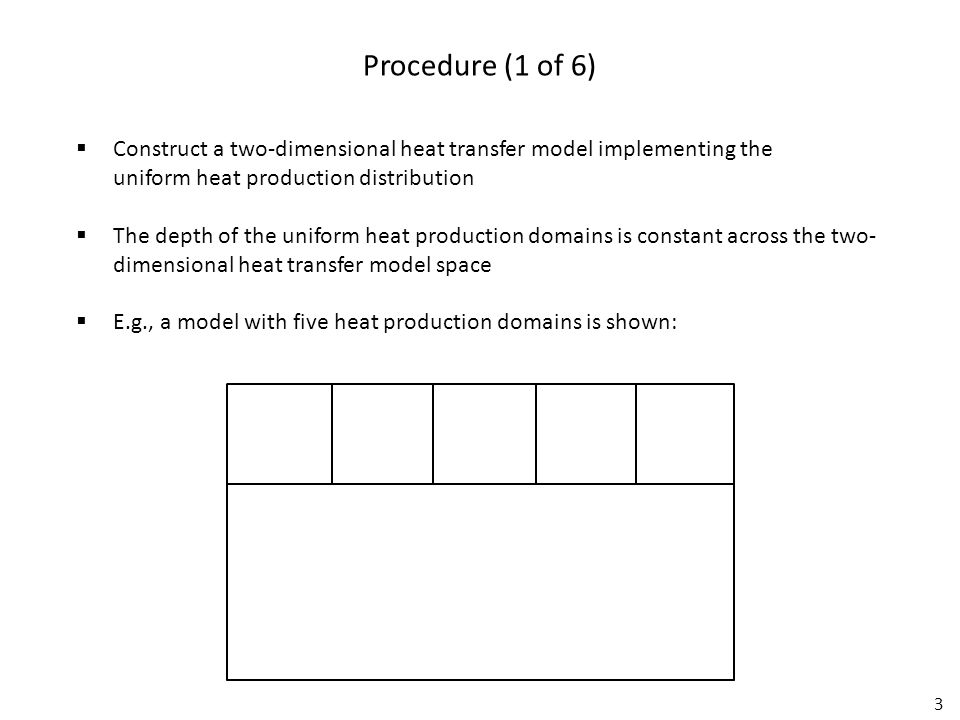 3 Procedure (1 of 6)  Construct a two-dimensional heat transfer model implementing the uniform heat production distribution  The depth of the uniform heat production domains is constant across the two- dimensional heat transfer model space  E.g., a model with five heat production domains is shown:
