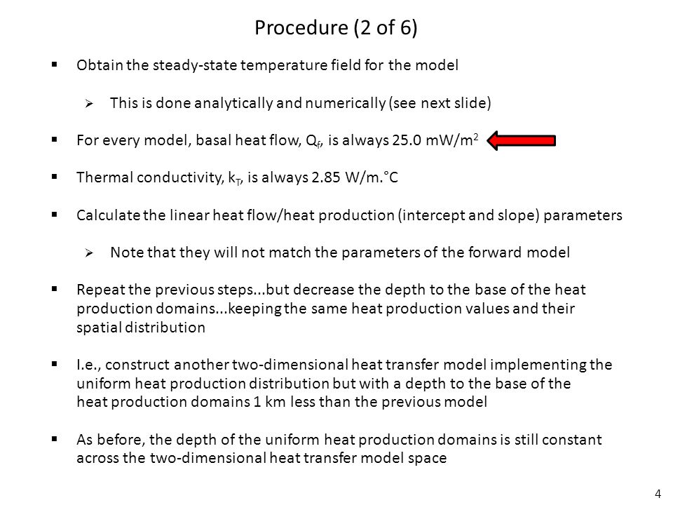 4 Procedure (2 of 6)  Obtain the steady-state temperature field for the model  This is done analytically and numerically (see next slide)  For every model, basal heat flow, Q f, is always 25.0 mW/m 2  Thermal conductivity, k T, is always 2.85 W/m.°C  Calculate the linear heat flow/heat production (intercept and slope) parameters  Note that they will not match the parameters of the forward model  Repeat the previous steps...but decrease the depth to the base of the heat production domains...keeping the same heat production values and their spatial distribution  I.e., construct another two-dimensional heat transfer model implementing the uniform heat production distribution but with a depth to the base of the heat production domains 1 km less than the previous model  As before, the depth of the uniform heat production domains is still constant across the two-dimensional heat transfer model space