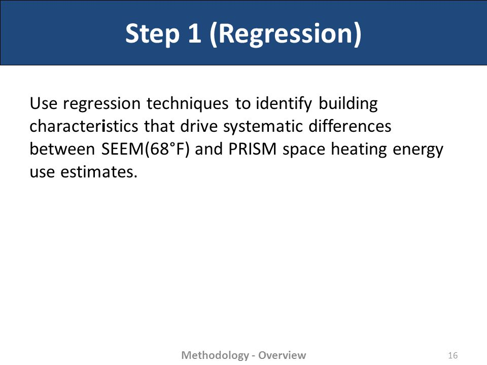 Step 1 (Regression) Use regression techniques to identify building characteristics that drive systematic differences between SEEM(68°F) and PRISM space heating energy use estimates.