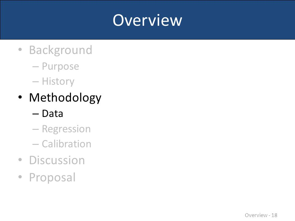 Overview Background – Purpose – History Methodology – Data – Regression – Calibration Discussion Proposal Overview - 18