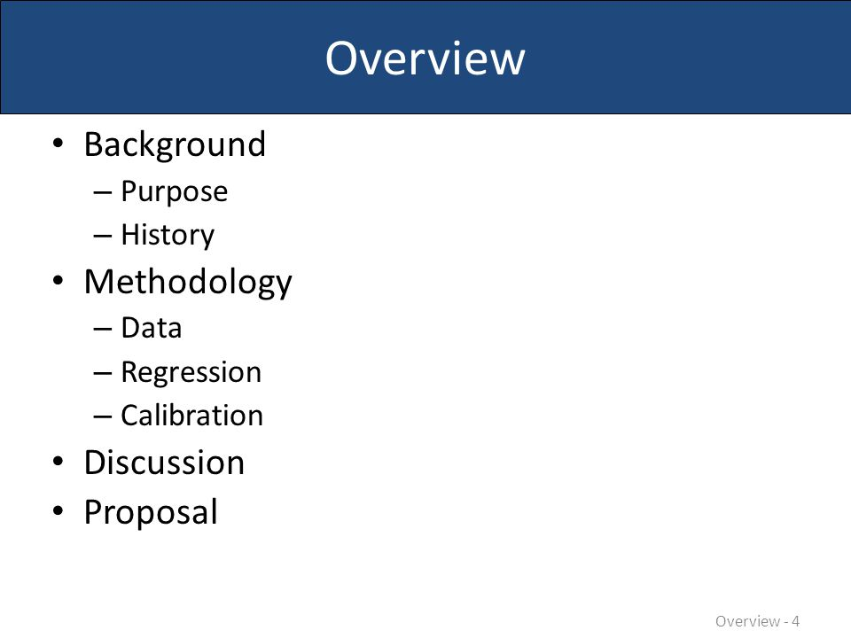Overview Background – Purpose – History Methodology – Data – Regression – Calibration Discussion Proposal Overview - 5