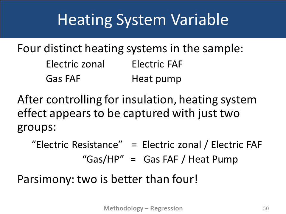 Heating System Variable Four distinct heating systems in the sample: Electric zonal Electric FAF Gas FAF Heat pump After controlling for insulation, heating system effect appears to be captured with just two groups: Electric Resistance = Electric zonal / Electric FAF Gas/HP = Gas FAF / Heat Pump Parsimony: two is better than four.