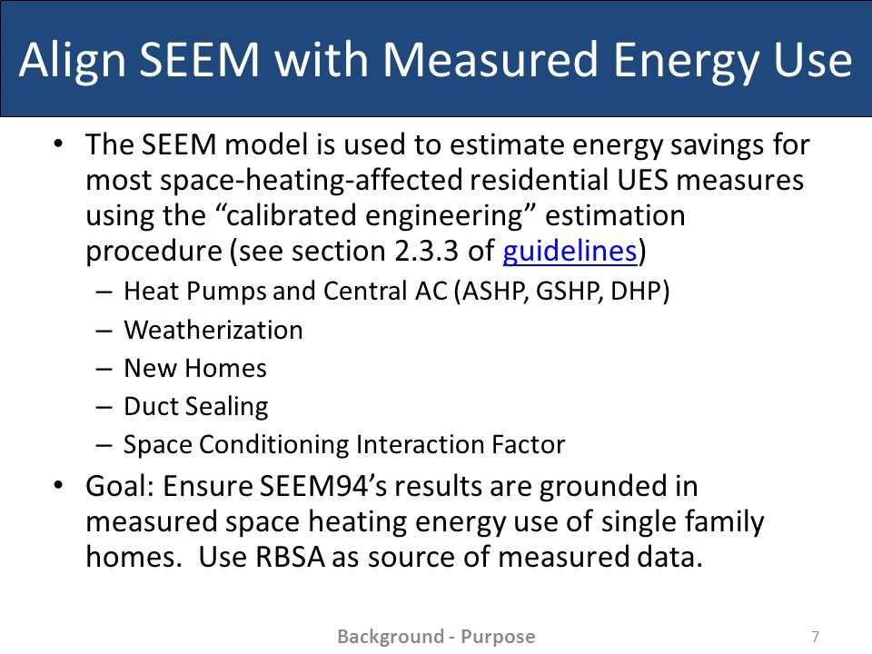 Align SEEM with Measured Energy Use The SEEM model is used to estimate energy savings for most space-heating-affected residential UES measures using the calibrated engineering estimation procedure (see section 2.3.3 of guidelines)guidelines – Heat Pumps and Central AC (ASHP, GSHP, DHP) – Weatherization – New Homes – Duct Sealing – Space Conditioning Interaction Factor Goal: Ensure SEEM94's results are grounded in measured space heating energy use of single family homes.