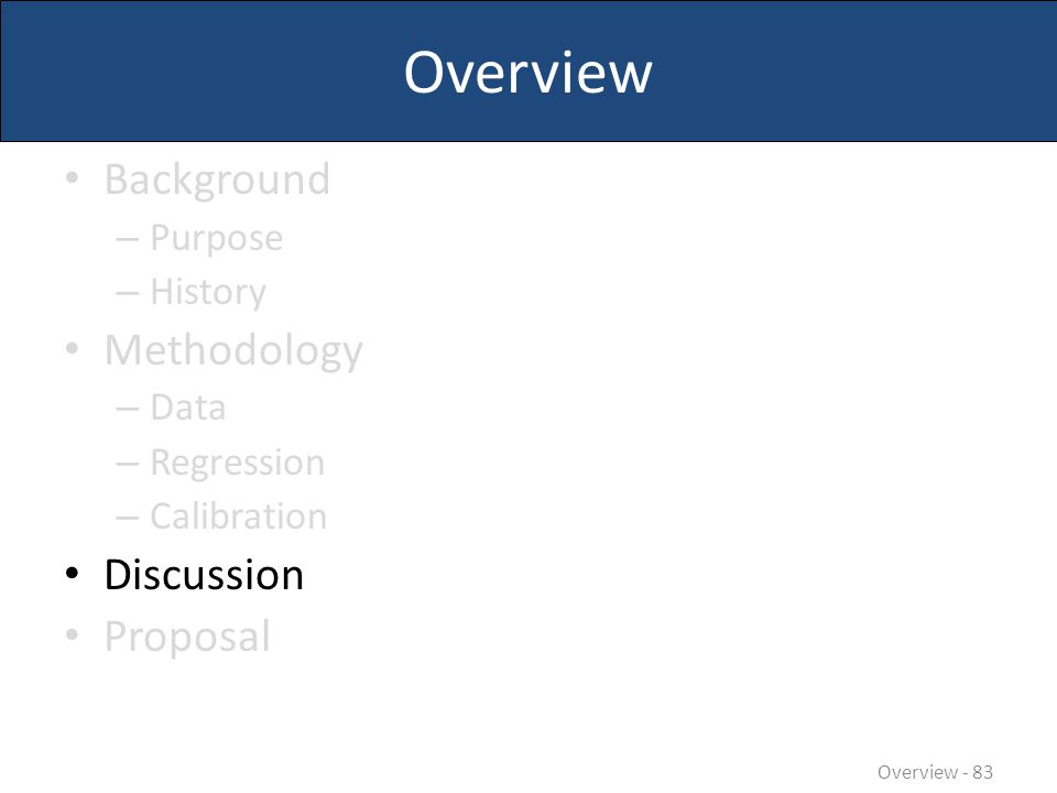 Overview Background – Purpose – History Methodology – Data – Regression – Calibration Discussion Proposal Overview - 83