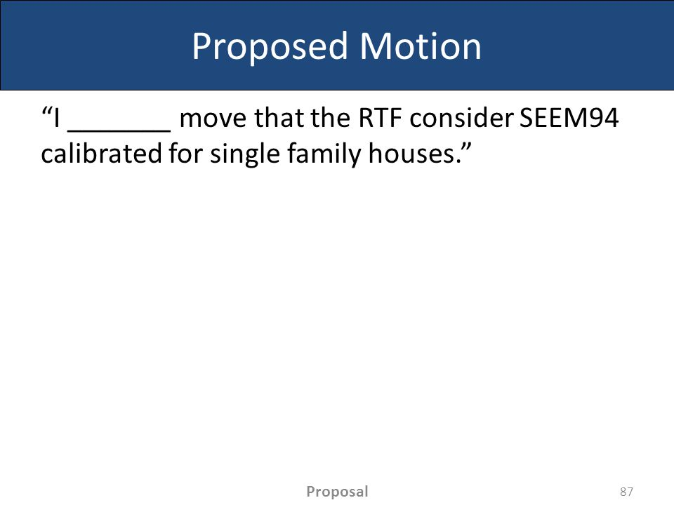 Proposed Motion I _______ move that the RTF consider SEEM94 calibrated for single family houses. 87 Proposal