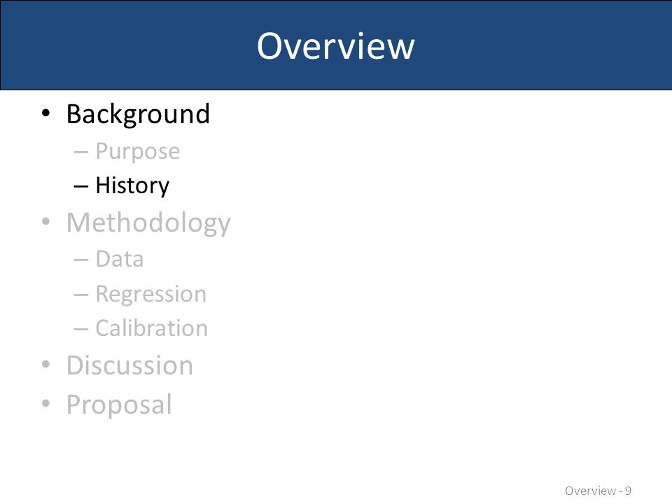 Overview Background – Purpose – History Methodology – Data – Regression – Calibration Discussion Proposal Overview - 9