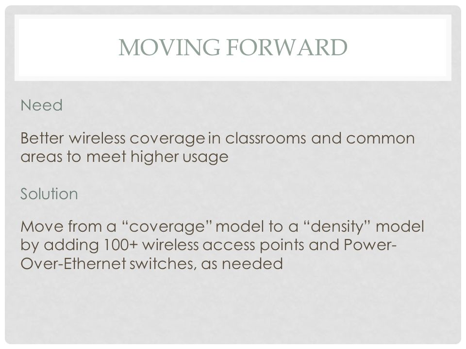 CURRENT STATUS Need Better wireless coverage in classrooms and common areas to meet higher usage Solution Move from a coverage model to a density model by adding 100+ wireless access points and Power- Over-Ethernet switches, as needed MOVING FORWARD