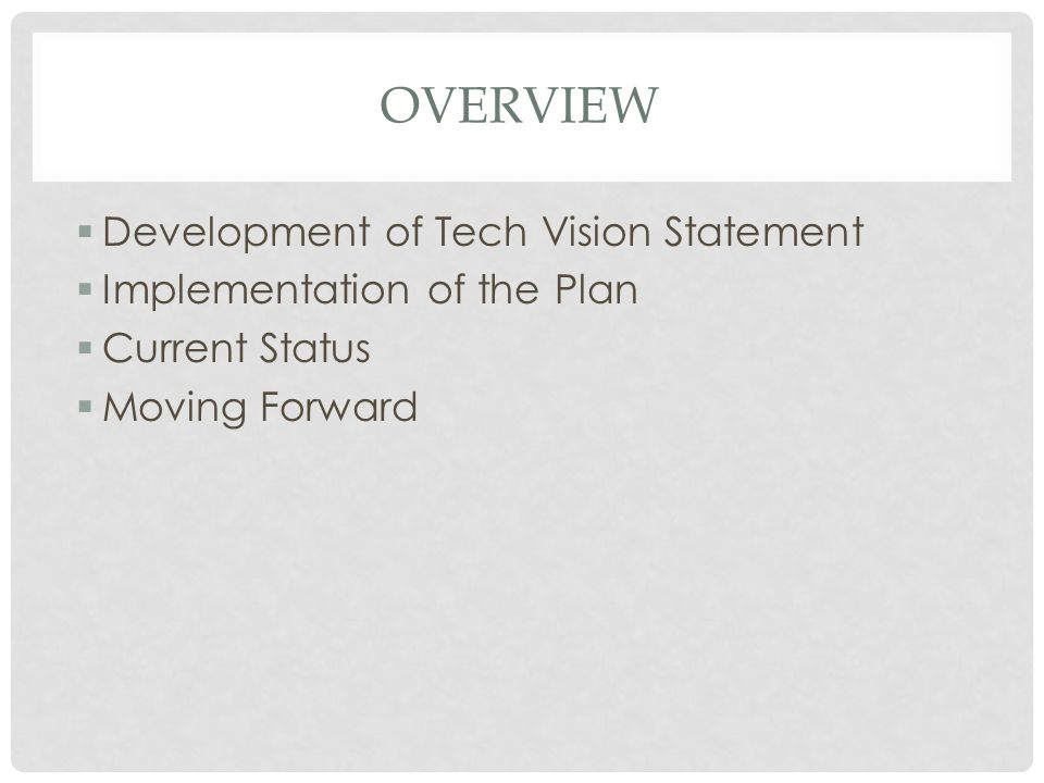 OVERVIEW  Development of Tech Vision Statement  Implementation of the Plan  Current Status  Moving Forward