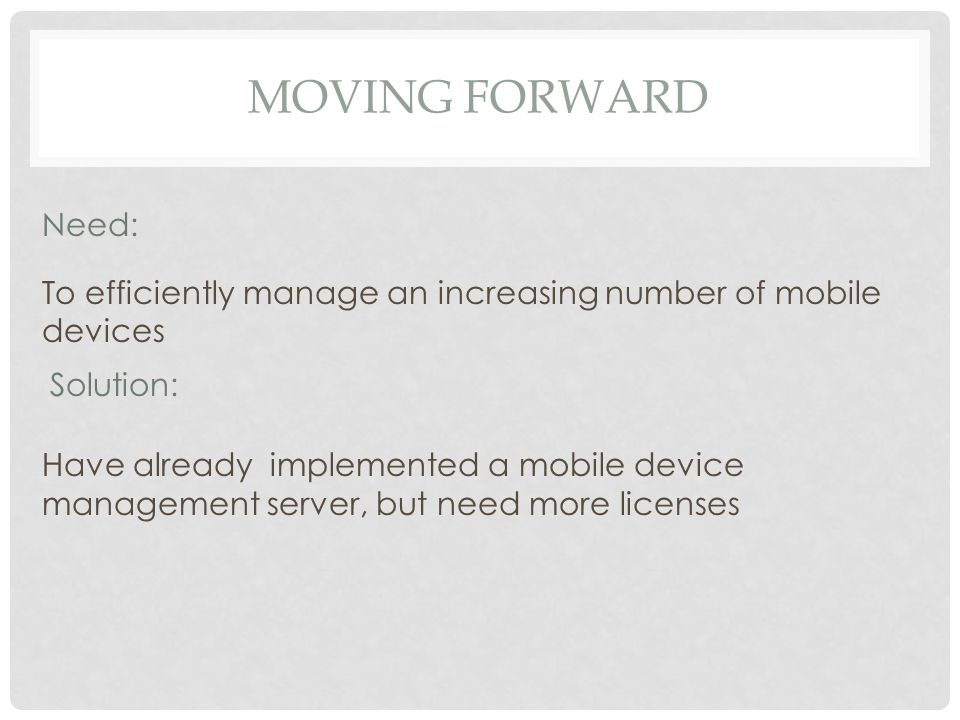 Have already implemented a mobile device management server, but need more licenses Need: To efficiently manage an increasing number of mobile devices Solution: MOVING FORWARD