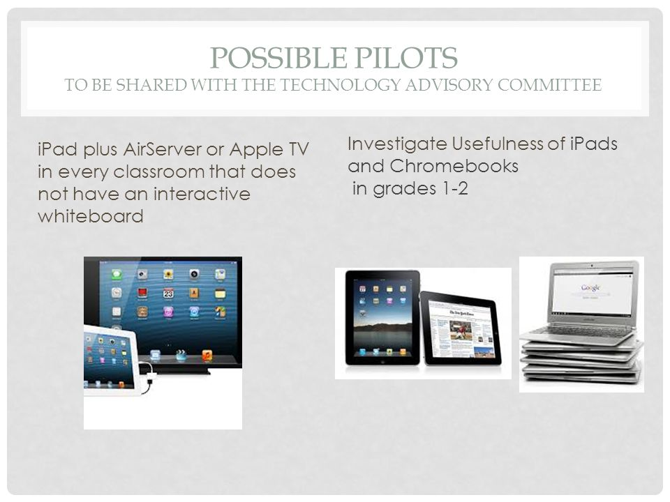 POSSIBLE PILOTS TO BE SHARED WITH THE TECHNOLOGY ADVISORY COMMITTEE iPad plus AirServer or Apple TV in every classroom that does not have an interactive whiteboard Investigate Usefulness of iPads and Chromebooks in grades 1-2